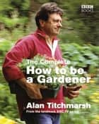 The Complete How To Be A Gardener ebook by Alan Titchmarsh