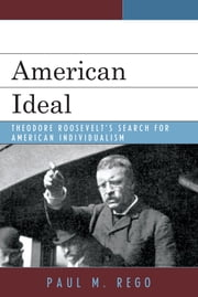 American Ideal - Theodore Roosevelt's Search for American Individualism ebook by Paul M. Rego