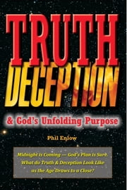 Truth, Deception & God's Unfolding Purpose - Midnight is Coming — God's Plan is Sure. ebook by Phil Enlow