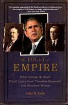 The Folly of Empire - What George W. Bush Could Learn from Theodore Roosevelt and Woodrow Wilson ebook by John B. Judis