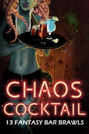 Chaos Cocktail: 13 Fantasy Bar Brawl ebook by Angela Roquet, Kory M. Shrum, Liz Schulte,...