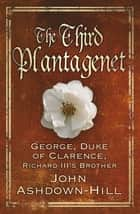 Third Plantagenet - George, Duke of Clarence, Richard III's Brother ebook by John Ashdown-Hill