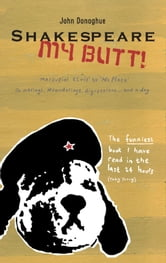 Shakespeare My Butt! - Marsupial Elvis to No Place ... Ramblings, Meanderings, Digressions... and a Dog ebook by John Donoghue