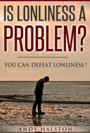 Is Lonliness A Problem? You Can Defeat Lonliness ebook by Andy Halston