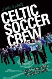 Celtic Soccer Crew - What the Hell Do We Care? ebook by John O'Kane