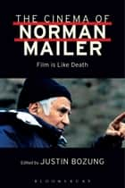 The Cinema of Norman Mailer - Film is Like Death ebook by Norman Mailer, Justin Bozung