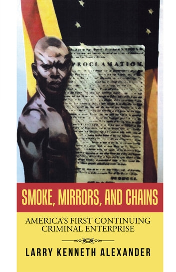 SMOKE, MIRRORS, and CHAINS - America's First Continuing Criminal Enterprise ebook by Larry Kenneth Alexander