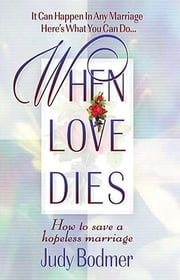 When Love Dies - How to Save a Hopeless Marriage ebook by Judy Bodmer