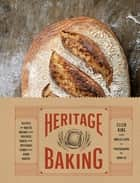 Heritage Baking - Recipes for Rustic Breads and Pastries Baked with Artisanal Flour ebook by Ellen King, Amelia Levin, John Lee