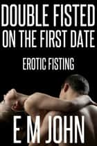 Double Fisted On The First Date Erotic Fisting ebook by E M John