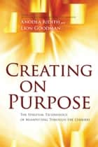 Creating on Purpose - The Spiritual Technology of Manifesting Through the Chakras ebook by Anodea Judith PhD, Lion Goodman