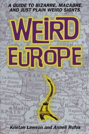 Weird Europe - A Guide to Bizarre, Macabre, and Just Plain Weird Sights ebook by Kristan Lawson,Anneli Rufus