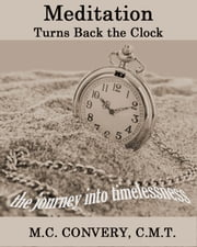 Meditation Turns Back the Clock: the journey into timelessness ebook by M.C. Convery