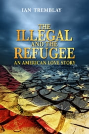 The Illegal and the Refugee-An American Love Story ebook by Ian Tremblay