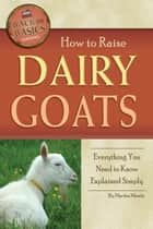 How to Raise Dairy Goats: Everything You Need to Know Explained Simply ebook by Martha Maeda
