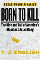Born to Kill: The Rise and Fall of America's Bloodiest Asian Gang - The Rise and Fall of America's Bloodiest Asian Gang ebook by T. J. English