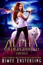Alpha Underground Trilogy ebook by Aimee Easterling