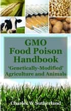 GMO Food Poison Handbook: 'Genetically Modified' Agriculture and Animals ebook by Charles W Sutherland