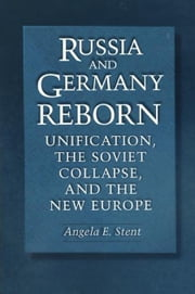 Russia and Germany Reborn: Unification, the Soviet Collapse, and the New Europe ebook by Stent, Angela