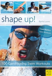 Shape Up! - 100 Conditioning Swim Workouts ebook by Blythe Lucero