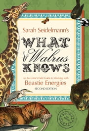 What the Walrus Knows - An Eccentric's Field Guide to Working with Beastie Energies ebook by Sarah Seidelmann