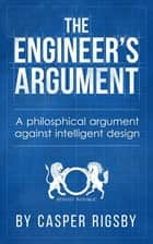 The Engineer's Argument: A philosophical argument against intelligent design ebook by Casper Rigsby