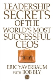 Leadership Secrets of the World's Most Successful CEOS ebook by Eric Yaverbaum,Bob Bly