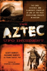 The Aztec UFO Incident - The Case, Evidence, and Elaborate Cover-up of One of the Most Perplexing Crashes in History ebook by Scott Ramsey,Suzanne Ramsey