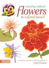 Creating Radiant Flowers in Colored Pencil: 64 step-by-step demos / 54 kinds of flowers ebook by Gary Greene