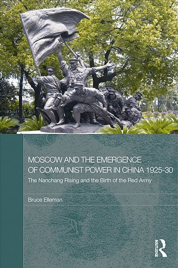 Moscow and the Emergence of Communist Power in China, 1925–30 - The Nanchang Uprising and the Birth of the Red Army ebook by Bruce Elleman