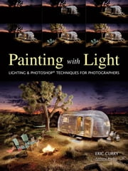 Painting with Light: Lighting & Photoshop Techniques for Photographers ebook by Curry, Eric