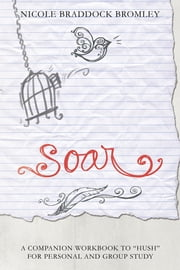 "SOAR - A Companion Workbook to ""Hush"" for Personal and Group Study ebook by Nicole Braddock Bromley"