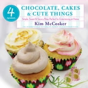 4 Ingredients Chocolate, Cakes & Cute Things - Simple, Sweet & Savory Bites Perfect for Entertaining at Home ebook by Kim McCosker