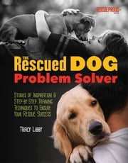 The Rescued Dog Problem Solver - Stories of Inspiration and Step-by-Step Training Techniques to Ensure Your Rescue Success ebook by Tracy J. Libby