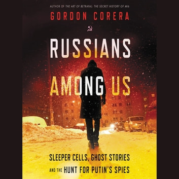 Russians Among Us - Sleeper Cells, Ghost Stories, and the Hunt for Putin's Spies audiobook by Gordon Corera