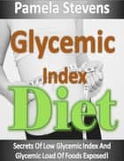 Glycemic Index Diet: Secrets of Low Glycemic Index and Glycemic Load of Foods Exposed! ebook by Pamela Stevens