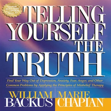 Telling Yourself the Truth - Find Your Way Out of Depression, Anxiety, Fear, Anger, and Other Common Problems by Applying the Principles of Misbelief Therapy audiobook by William Backus,Marie Chapian