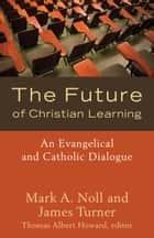 The Future of Christian Learning - An Evangelical and Catholic Dialogue ebook by Mark A. Noll, James Turner, Thomas Albert Howard