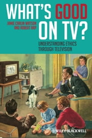What's Good on TV? - Understanding Ethics Through Television ebook by Jamie Carlin Watson,Robert Arp