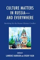 Culture Matters in Russia-and Everywhere - Backdrop for the Russia-Ukraine Conflict ebook by Lawrence Harrison, Evgeny Yasin, Oscar Árias Sánchez,...