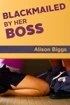 Blackmailed By Her Boss ebook by Alison Biggs