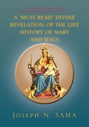 "A ""MUST READ"" DIVINE REVELATION OF THE LIFE HISTORY OF MARY AND JESUS ebook by Joseph N. SAMA"