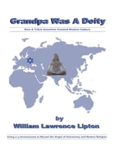 Grandpa Was A Deity - How a Tribal Assertion Created Modern Culture ebook by William Lawrence Lipton