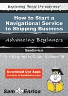 How to Start a Navigational Service to Shipping Business ebook by Ramon Webb