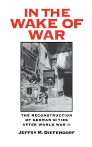 In the Wake of War - The Reconstruction of German Cities after World War II ebook by Jeffry M. Diefendorf