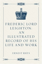 Frederic Lord Leighton: An Illustrated Record of His Life and Work ebook by Ernest Rhys
