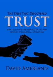 The Tribe That Discovered Trust - How trust is created lost and regained in commercial interactions ebook by David Amerland