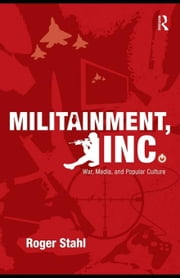 Militainment, Inc.: War, Media, and Popular Culture ebook by Stahl, Roger