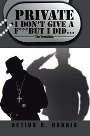 Private I Don't Give a F*** but I Did… - The Transition ebook by Aetius D. Harris