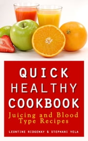 Quick Healthy Cookbook: Juicing and Blood Type Recipes ebook by Leontine Ridgeway,Stephani Vela